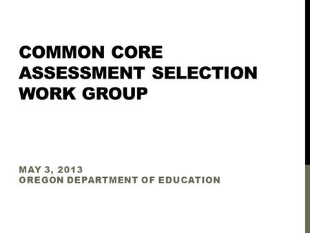 COMMON CORE ASSESSMENT SELECTION WORK GROUP MAY 3, 2013 OREGON DEPARTMENT OF EDUCATION.