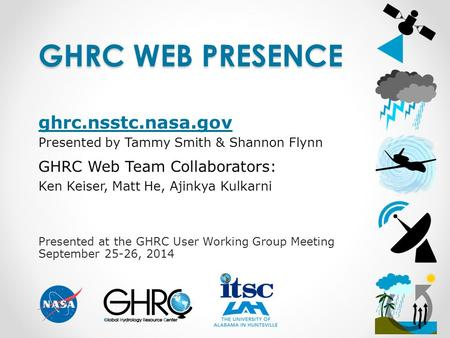 Presented at the GHRC User Working Group Meeting September 25-26, 2014 GHRC WEB PRESENCE ghrc.nsstc.nasa.gov Presented by Tammy Smith & Shannon Flynn GHRC.