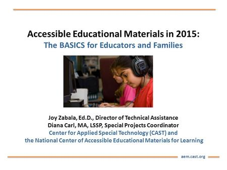 Aem.cast.org Accessible Educational Materials in 2015: The BASICS for Educators and Families Joy Zabala, Ed.D., Director of Technical Assistance Diana.