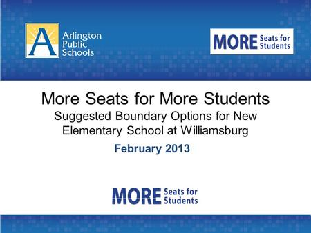 More Seats for More Students Suggested Boundary Options for New Elementary School at Williamsburg February 2013.