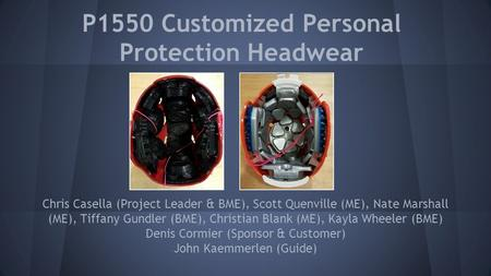 P1550 Customized Personal Protection Headwear Chris Casella (Project Leader & BME), Scott Quenville (ME), Nate Marshall (ME), Tiffany Gundler (BME), Christian.