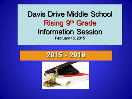 Davis Drive Middle School Rising 9 th Grade Information Session February 16, 2015 2015 - 2016.