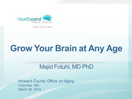 Grow Your Brain at Any Age Majid Fotuhi, MD PhD Howard County Office on Aging Columbia, MD March 28, 2014.