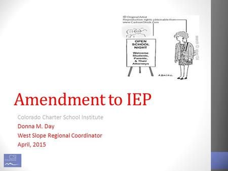 Amendment to IEP Colorado Charter School Institute Donna M. Day West Slope Regional Coordinator April, 2015.
