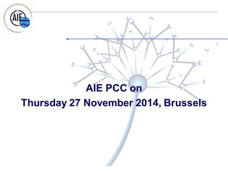 AIE PCC on Thursday 27 November 2014, Brussels. 1. Welcome and approval of the draft agenda – Allan Littler 2. Approval of the minutes of 11.09.2014.
