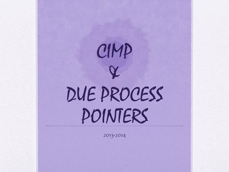 CIMP & DUE PROCESS POINTERS 2013-2014. It' that time again… Anoka-Hennepin participates in the Continuous Improvement Monitoring Process supported by.