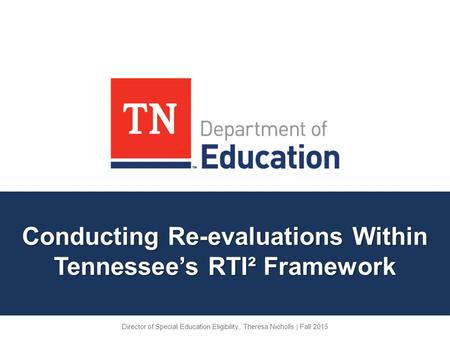 Conducting Re-evaluations Within Tennessee's RTI² Framework Director of Special Education Eligibility, Theresa Nicholls | Fall 2015.