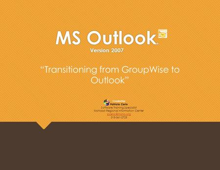 "MS Outlook ® Version 2007 Created by: Patricia Cerio Software Training Specialist Mohawk Regional Information Center 315-361-2725 ""Transitioning."