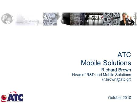 ATC Mobile Solutions Richard Brown Head of R&D and Mobile Solutions October 2010.