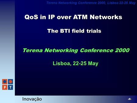 1 Terena Networking Conference 2000, Lisboa 22-25 May QoS in IP over ATM Networks Terena Networking Conference 2000 Lisboa, 22-25 May The BTI field trials.