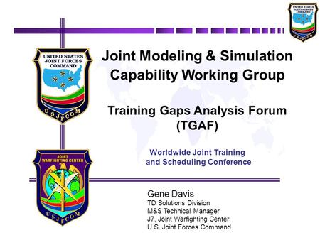 Gene Davis TD Solutions Division M&S Technical Manager J7, Joint Warfighting Center U.S. Joint Forces Command Joint Modeling & Simulation Capability Working.