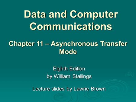 Data and Computer Communications Eighth Edition by William Stallings Lecture slides by Lawrie Brown Chapter 11 – Asynchronous Transfer Mode.