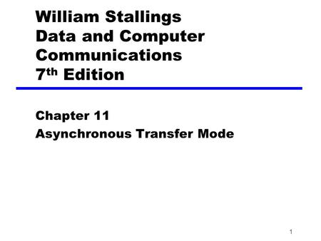 1 William Stallings Data and Computer Communications 7 th Edition Chapter 11 Asynchronous Transfer Mode.