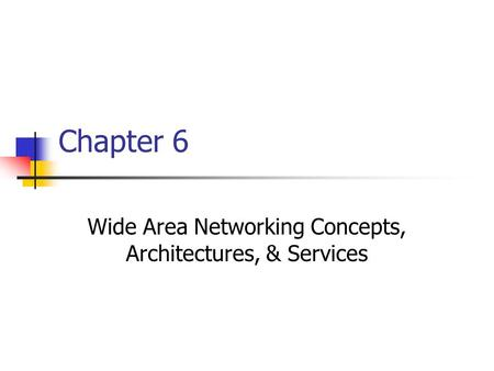 Chapter 6 Wide Area Networking Concepts, Architectures, & Services.