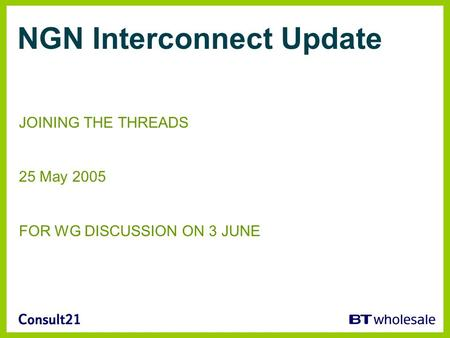NGN Interconnect Update JOINING THE THREADS 25 May 2005 FOR WG DISCUSSION ON 3 JUNE.