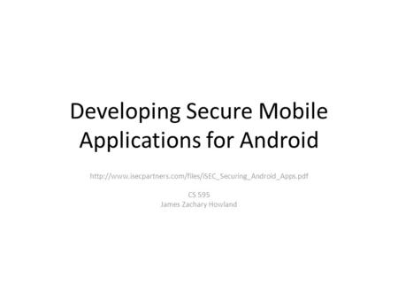 Developing Secure Mobile Applications for Android  CS 595 James Zachary Howland.
