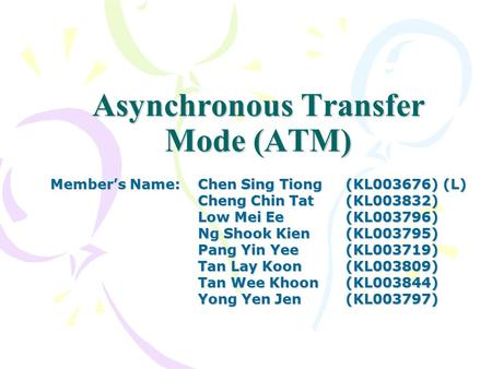 Asynchronous Transfer Mode (ATM) Member's Name:Chen Sing Tiong(KL003676) (L) Cheng Chin Tat (KL003832) Low Mei Ee(KL003796) Ng Shook Kien(KL003795) Pang.
