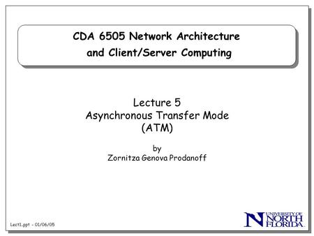 Lect1..ppt - 01/06/05 CDA 6505 Network Architecture and Client/Server Computing Lecture 5 Asynchronous Transfer Mode (ATM) by Zornitza Genova Prodanoff.
