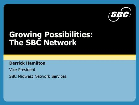 2002 L eadership P l a n n i n g C o n f e r e n c e Derrick Hamilton Vice President SBC Midwest Network Services Growing Possibilities: The SBC Network.
