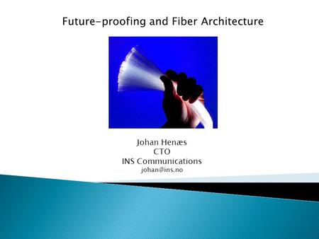 Future-proofing and Fiber Architecture Johan Henæs CTO INS Communications