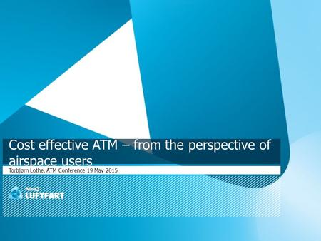 Cost effective ATM – from the perspective of airspace users Torbjørn Lothe, ATM Conference 19 May 2015.
