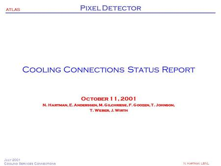 ATLAS Pixel Detector July 2001 Cooling Services Connections N. Hartman LBNL Cooling Connections Status Report October 11, 2001 N. Hartman, E. Anderssen,