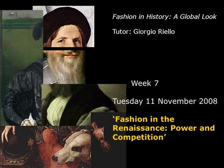 Fashion in History: A Global Look Tutor: Giorgio Riello Week 7 Tuesday 11 November 2008 'Fashion in the Renaissance: Power and Competition'