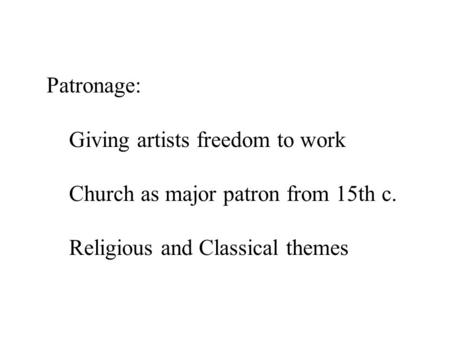 Patronage: Giving artists freedom to work Church as major patron from 15th c. Religious and Classical themes.