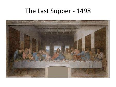 The Last Supper - 1498. Leonardo da Vinci Born on April 15, 1452, in Vinci, Italy, da Vinci was concerned with the laws of science and nature, which greatly.