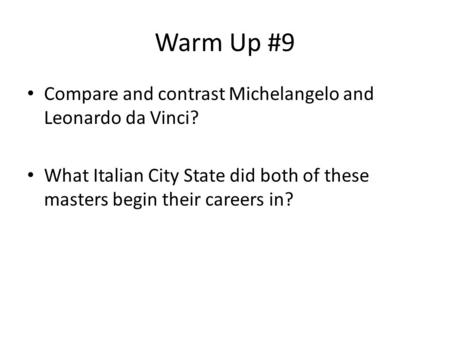 Warm Up #9 Compare and contrast Michelangelo and Leonardo da Vinci? What Italian City State did both of these masters begin their careers in?