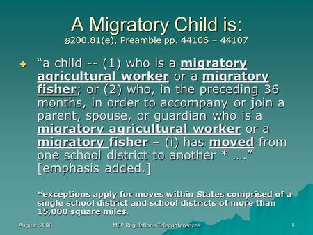 "August 2008 MEP Regulations Teleconferences 1 A Migratory Child is: §200.81(e), Preamble pp. 44106 – 44107  ""a child -- (1) who is a migratory agricultural."