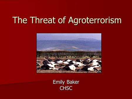 "The Threat of Agroterrorism Emily Baker CHSC. Importance of US Ag Sector ""U.S. agriculture generates more than $1 trillion per year in economic activity."