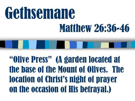 "Gethsemane Matthew 26:36-46 ""Olive Press"" (A garden located at the base of the Mount of Olives. The location of Christ's night of prayer on the occasion."