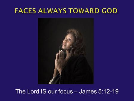 The Lord IS our focus – James 5:12-19.  James 5:12-14a But above all, my brethren, do not swear, either by heaven or by earth or with any other oath;
