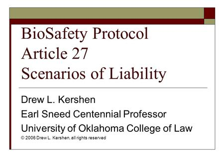 BioSafety Protocol Article 27 Scenarios of Liability Drew L. Kershen Earl Sneed Centennial Professor University of Oklahoma College of Law © 2006 Drew.