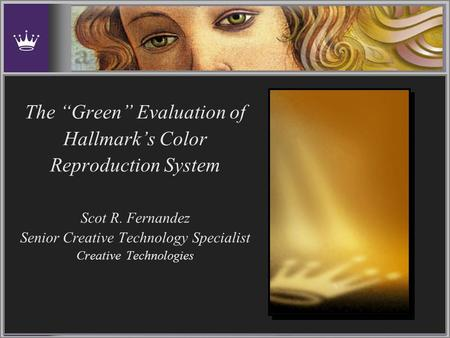 "The ""Green"" Evaluation of Hallmark's Color Reproduction System Scot R. Fernandez Senior Creative Technology Specialist Creative Technologies."