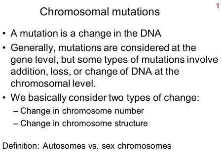 1 Chromosomal mutations A mutation is a change in the DNA Generally, mutations are considered at the gene level, but some types of mutations involve addition,