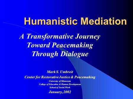Humanistic Mediation A Transformative Journey Toward Peacemaking Through Dialogue Mark S. Umbreit Center for Restorative Justice & Peacemaking University.