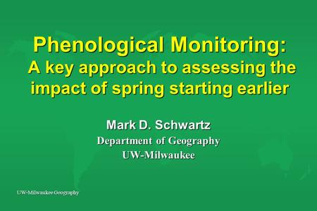 UW-Milwaukee Geography Phenological Monitoring: A key approach to assessing the impact of spring starting earlier Mark D. Schwartz Department of Geography.