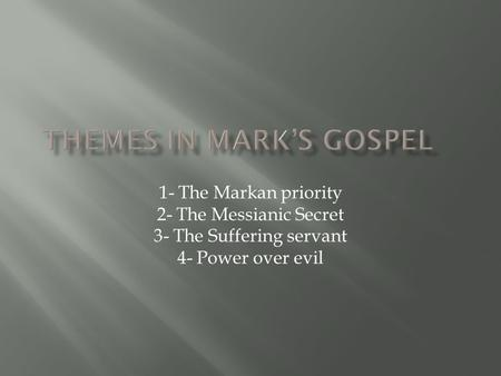 1- The Markan priority 2- The Messianic Secret 3- The Suffering servant 4- Power over evil.