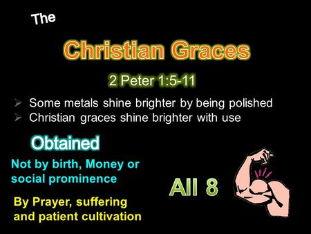  Some metals shine brighter by being polished  Christian graces shine brighter with use Not by birth, Money or social prominence By Prayer, suffering.