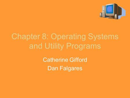 Chapter 8: Operating Systems and Utility Programs Catherine Gifford Dan Falgares.