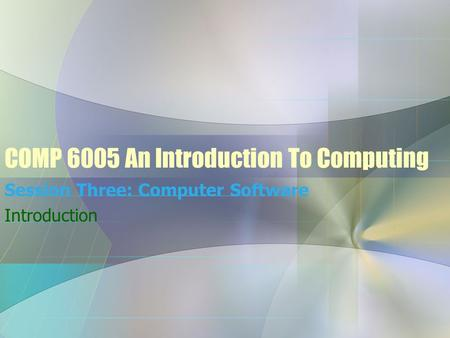 COMP 6005 An Introduction To Computing Session Three: Computer Software Introduction.