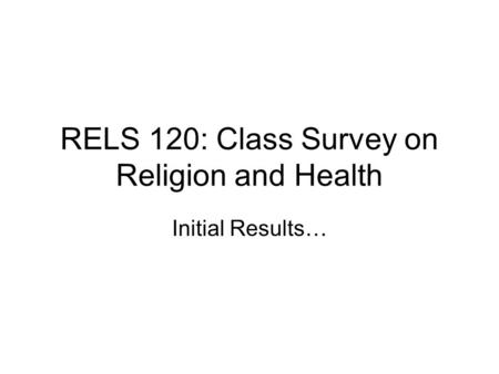 RELS 120: Class Survey on Religion and Health Initial Results…