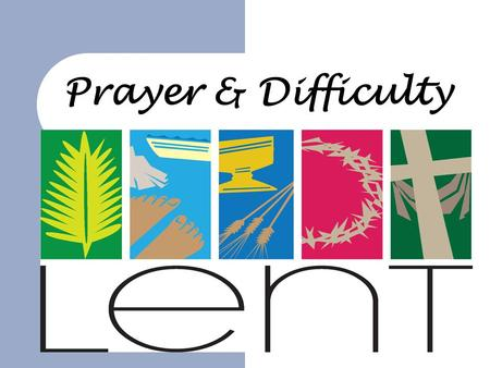 Prayer & Difficulty. The series  Easter in 3 weeks time – we have been looking at Lent and a series about: – Fasting – Giving – Prayer – Difficulty 