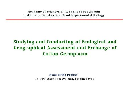 Studying and Conducting of Ecological and Geographical Assessment and Exchange of Cotton Germplasm Head of the Project : Dr., Professor Rizaeva Safiya.