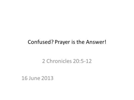 Confused? Prayer is the Answer! 2 Chronicles 20:5-12 16 June 2013.