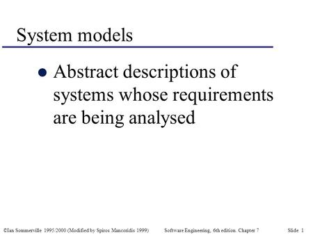©Ian Sommerville 1995/2000 (Modified by Spiros Mancoridis 1999) Software Engineering, 6th edition. Chapter 7 Slide 1 System models l Abstract descriptions.