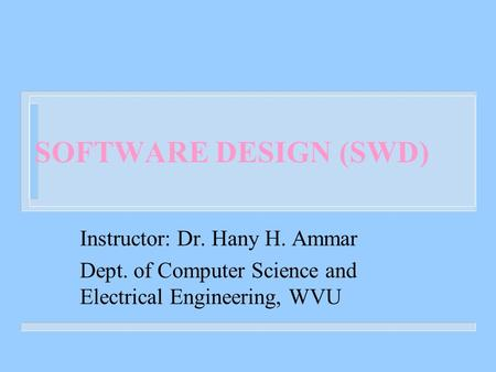 SOFTWARE DESIGN (SWD) Instructor: Dr. Hany H. Ammar