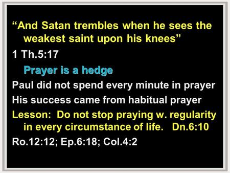 """And Satan trembles when he sees the weakest saint upon his knees"" 1 Th.5:17 Prayer is a hedge Paul did not spend every minute in prayer His success came."